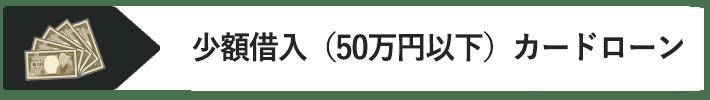 少額借入(50万円以下)カードローン